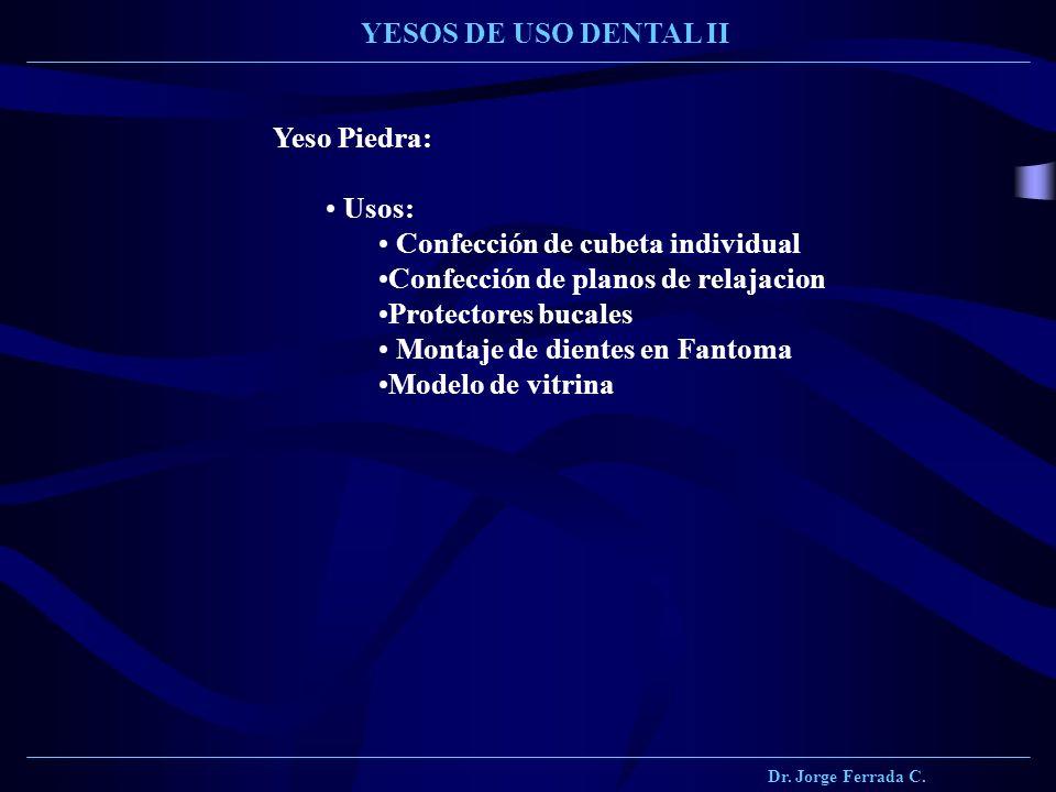 Dr. Jorge Ferrada C. YESOS DE USO DENTAL II Yeso Piedra: Usos: Confección de cubeta individual Confección de planos de relajacion Protectores bucales