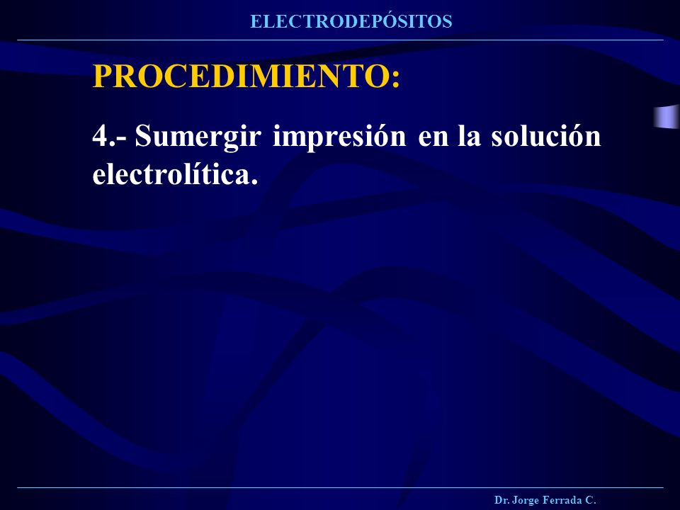 Dr. Jorge Ferrada C. ELECTRODEPÓSITOS PROCEDIMIENTO: 4.- Sumergir impresión en la solución electrolítica.