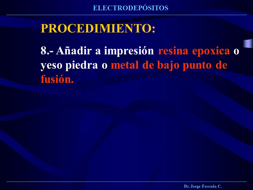 Dr. Jorge Ferrada C. ELECTRODEPÓSITOS PROCEDIMIENTO: 8.- Añadir a impresión resina epoxica o yeso piedra o metal de bajo punto de fusión.