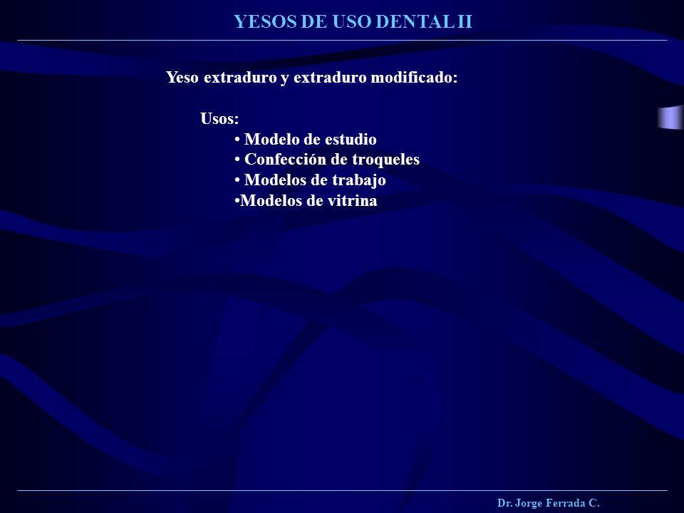Dr. Jorge Ferrada C. YESOS DE USO DENTAL II Yeso extraduro y extraduro modificado: Usos: Modelo de estudio Confección de troqueles Modelos de trabajo