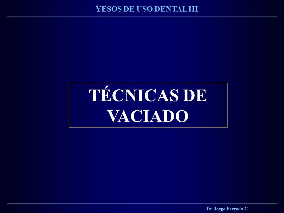 TÉCNICAS DE VACIADO Dr. Jorge Ferrada C. YESOS DE USO DENTAL III