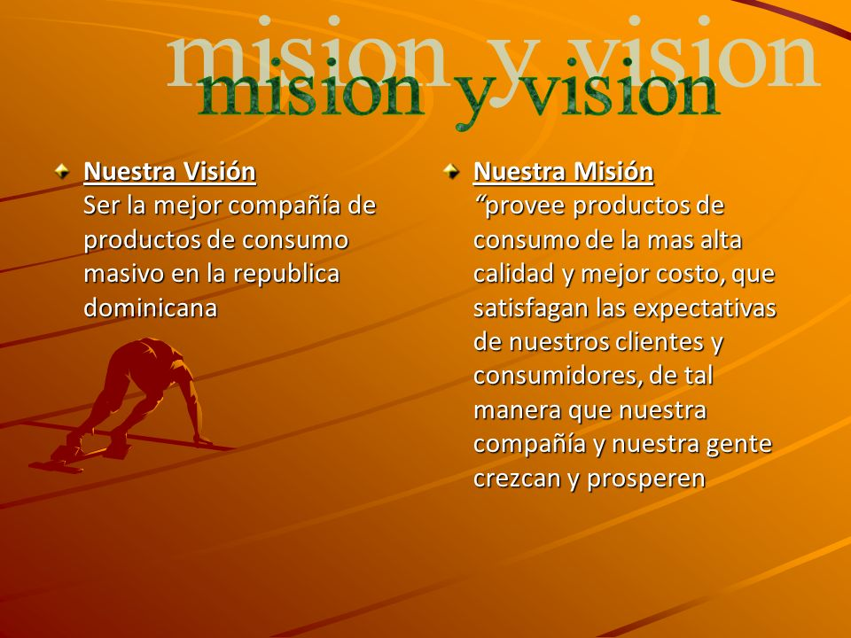 Nuestra Visión Ser la mejor compañía de productos de consumo masivo en la republica dominicana Nuestra Misiónprovee productos de consumo de la mas alta calidad y mejor costo, que satisfagan las expectativas de nuestros clientes y consumidores, de tal manera que nuestra compañía y nuestra gente crezcan y prosperen