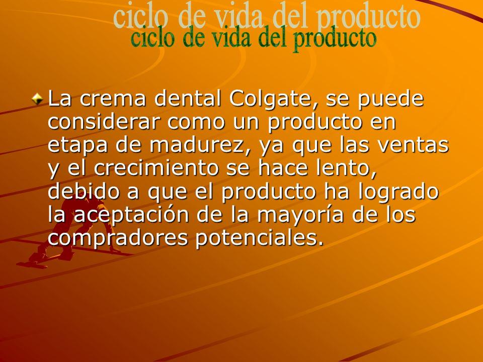 La crema dental Colgate, se puede considerar como un producto en etapa de madurez, ya que las ventas y el crecimiento se hace lento, debido a que el producto ha logrado la aceptación de la mayoría de los compradores potenciales.