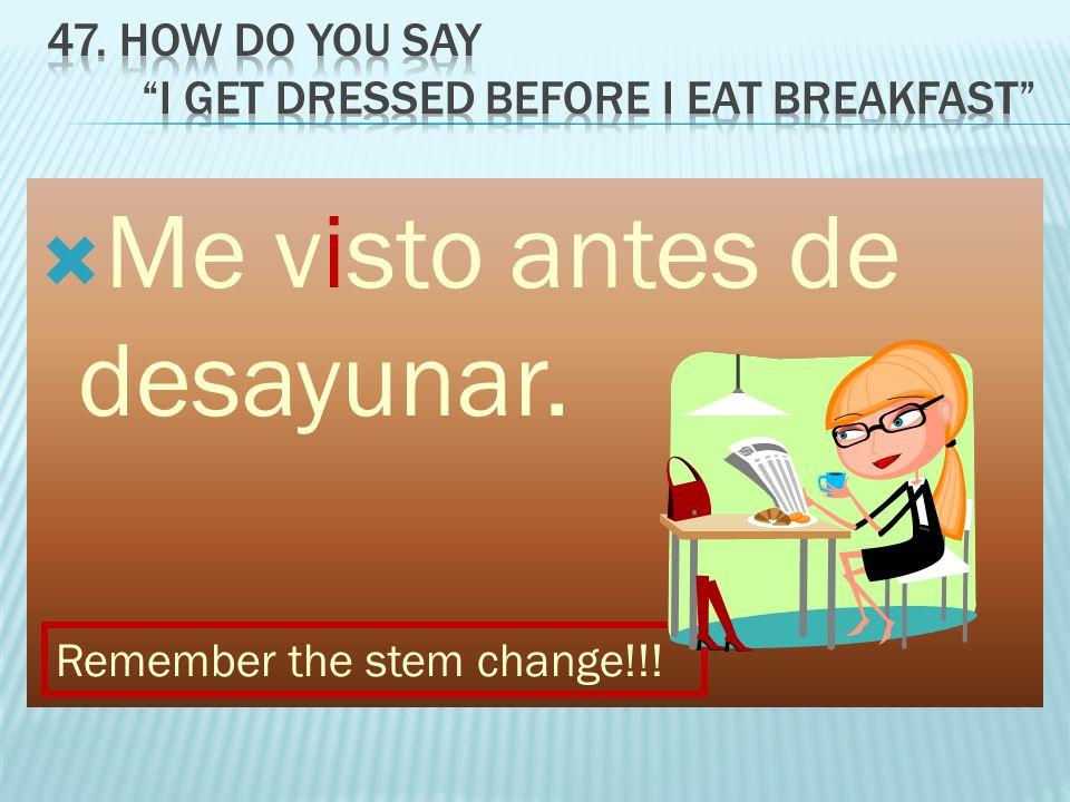 Me visto antes de desayunar. Remember the stem change!!!