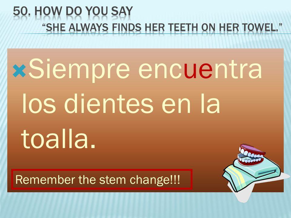 Siempre encuentra los dientes en la toalla. Remember the stem change!!!