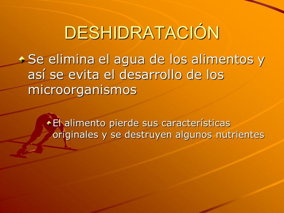 DESHIDRATACIÓN Se elimina el agua de los alimentos y así se evita el desarrollo de los microorganismos El alimento pierde sus características original
