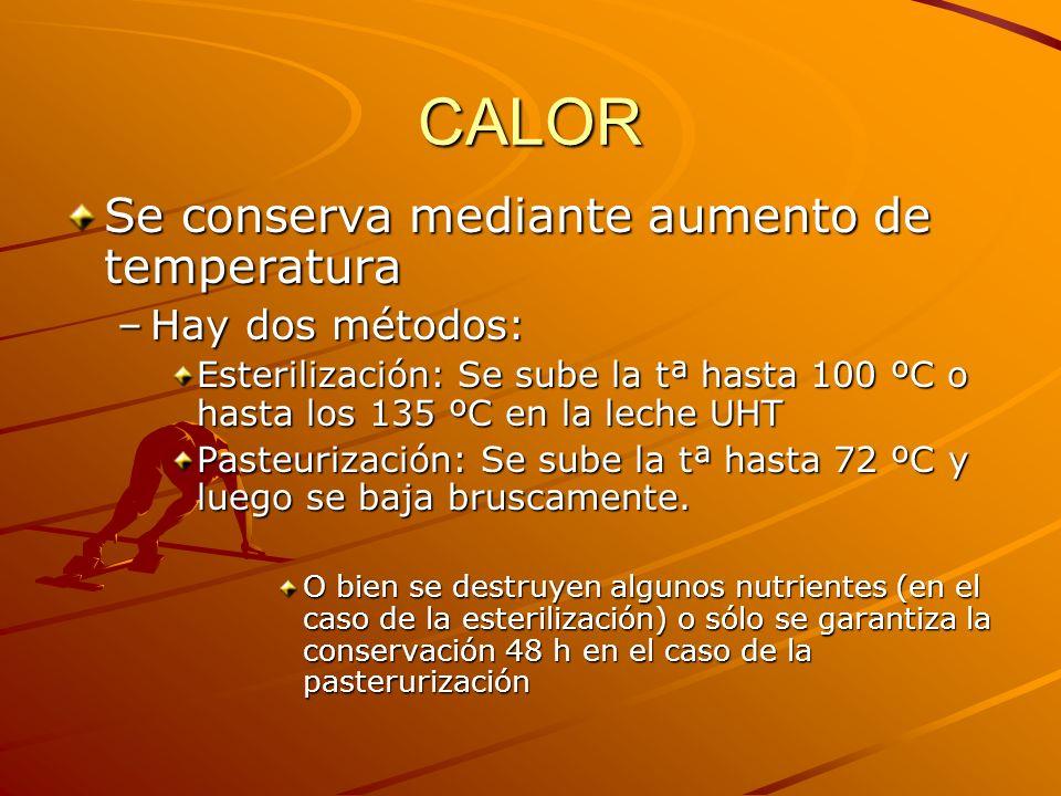 CALOR Se conserva mediante aumento de temperatura –Hay dos métodos: Esterilización: Se sube la tª hasta 100 ºC o hasta los 135 ºC en la leche UHT Past