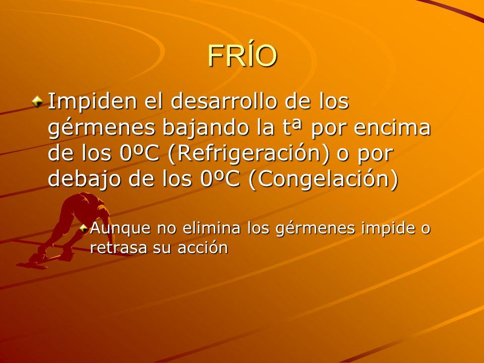 FRÍO Impiden el desarrollo de los gérmenes bajando la tª por encima de los 0ºC (Refrigeración) o por debajo de los 0ºC (Congelación) Aunque no elimina