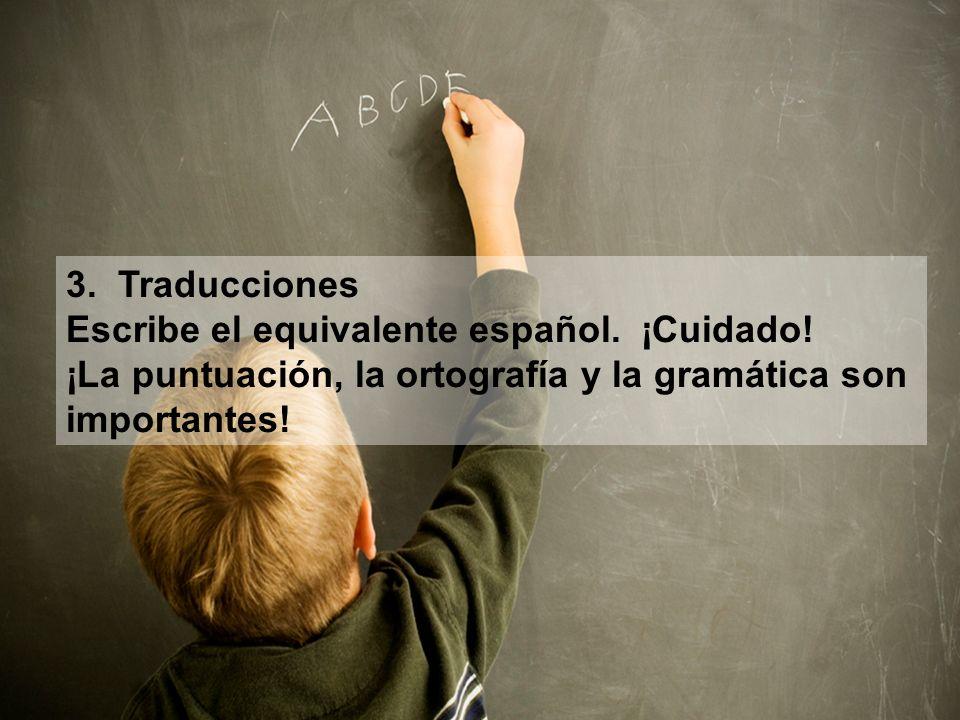 3. Traducciones Escribe el equivalente español. ¡Cuidado! ¡La puntuación, la ortografía y la gramática son importantes!