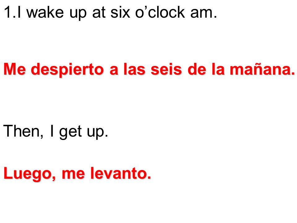 1.I wake up at six oclock am. Then, I get up. Me despierto a las seis de la mañana. Luego, me levanto.