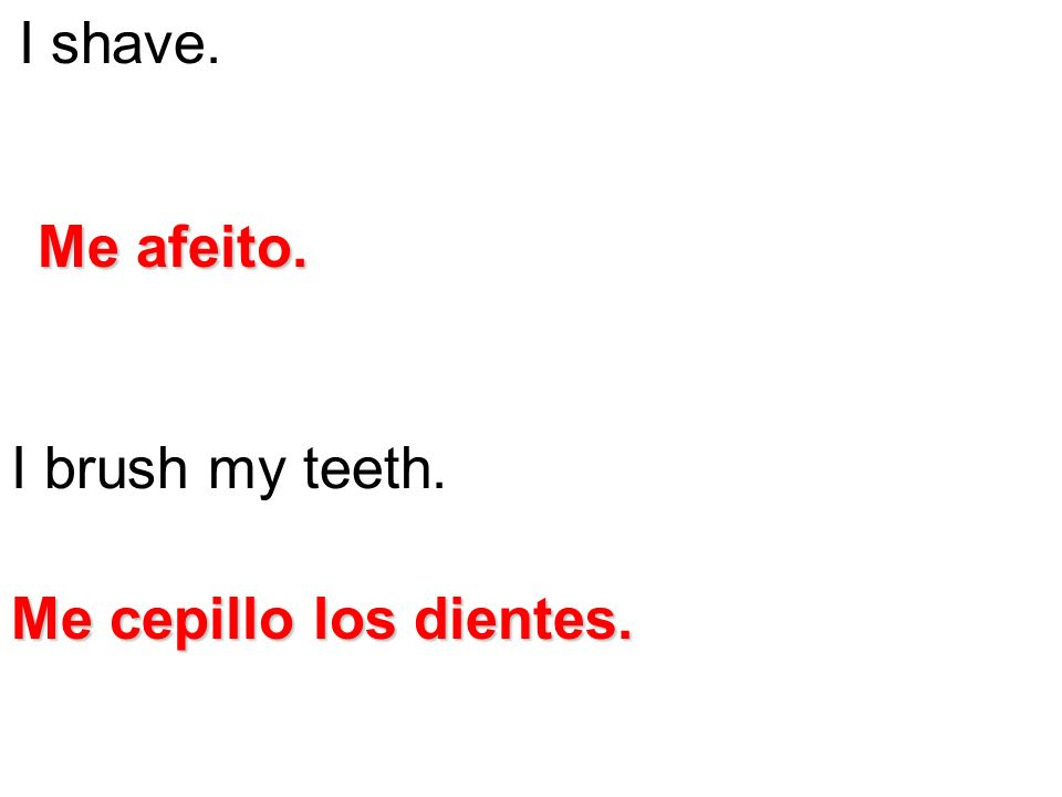 I shave. I brush my teeth. Me afeito. Me cepillo los dientes.