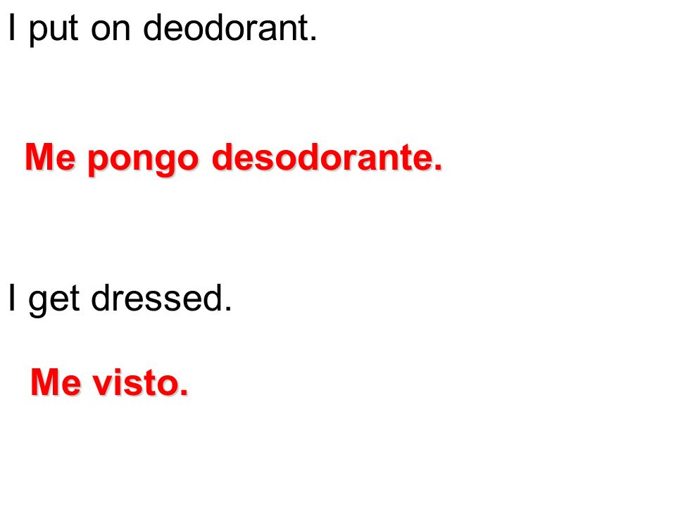 I put on deodorant. I get dressed. Me pongo desodorante. Me visto.