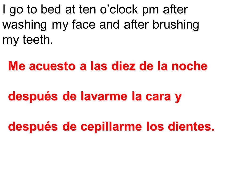 I go to bed at ten oclock pm after washing my face and after brushing my teeth. Me acuesto a las diez de la noche después de lavarme la cara y después