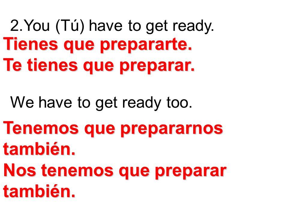 2.You (Tú) have to get ready. We have to get ready too. Tienes que prepararte. Te tienes que preparar. Tenemos que prepararnos también. Nos tenemos qu