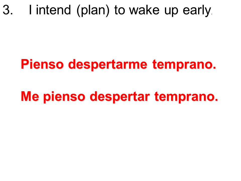 3. I intend (plan) to wake up early. Pienso despertarme temprano. Me pienso despertar temprano.