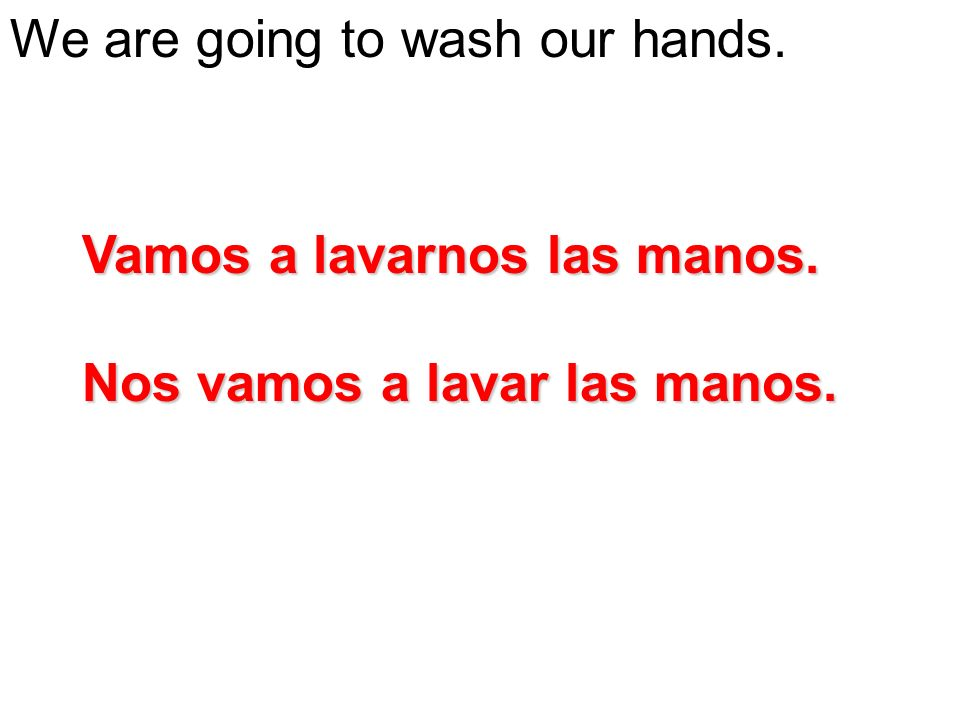 We are going to wash our hands. Vamos a lavarnos las manos. Nos vamos a lavar las manos.