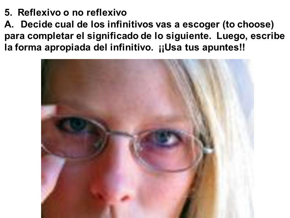 5. Reflexivo o no reflexivo A. Decide cual de los infinitivos vas a escoger (to choose) para completar el significado de lo siguiente. Luego, escribe