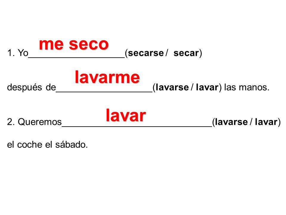 1.Yo__________________(secarse / secar) después de__________________(lavarse / lavar) las manos. 2.Queremos____________________________(lavarse / lava