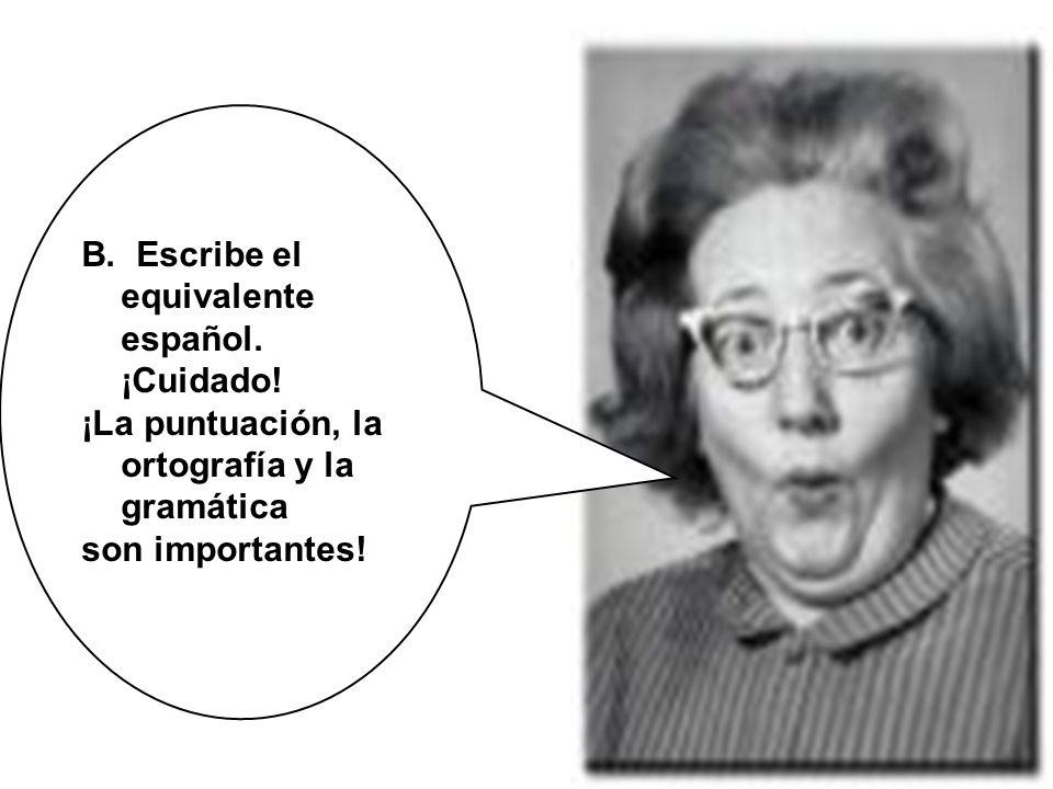 B. Escribe el equivalente español. ¡Cuidado! ¡La puntuación, la ortografía y la gramática son importantes!