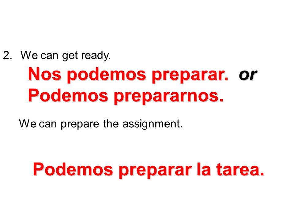 2. We can get ready. We can prepare the assignment. Nos podemos preparar. or Podemos prepararnos. Podemos preparar la tarea.
