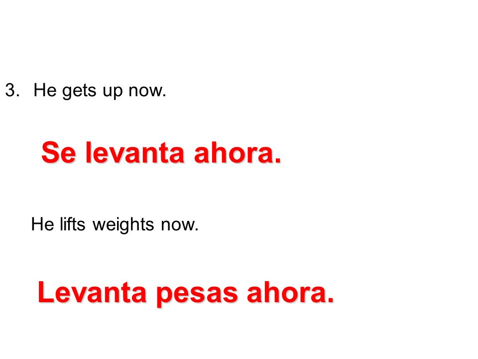 3. He gets up now. He lifts weights now. Se levanta ahora. Levanta pesas ahora.