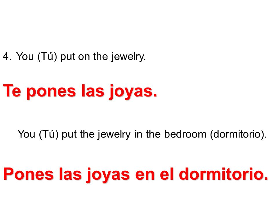 4. You (Tú) put on the jewelry. You (Tú) put the jewelry in the bedroom (dormitorio). Te pones las joyas. Pones las joyas en el dormitorio.