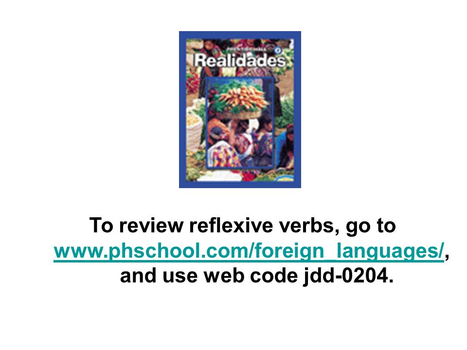 To review reflexive verbs, go to www.phschool.com/foreign_languages/,www.phschool.com/foreign_languages/ and use web code jdd-0204.