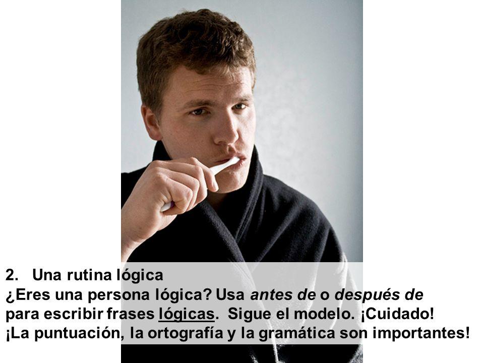 2. Una rutina lógica ¿Eres una persona lógica? Usa antes de o después de para escribir frases lógicas. Sigue el modelo. ¡Cuidado! ¡La puntuación, la o