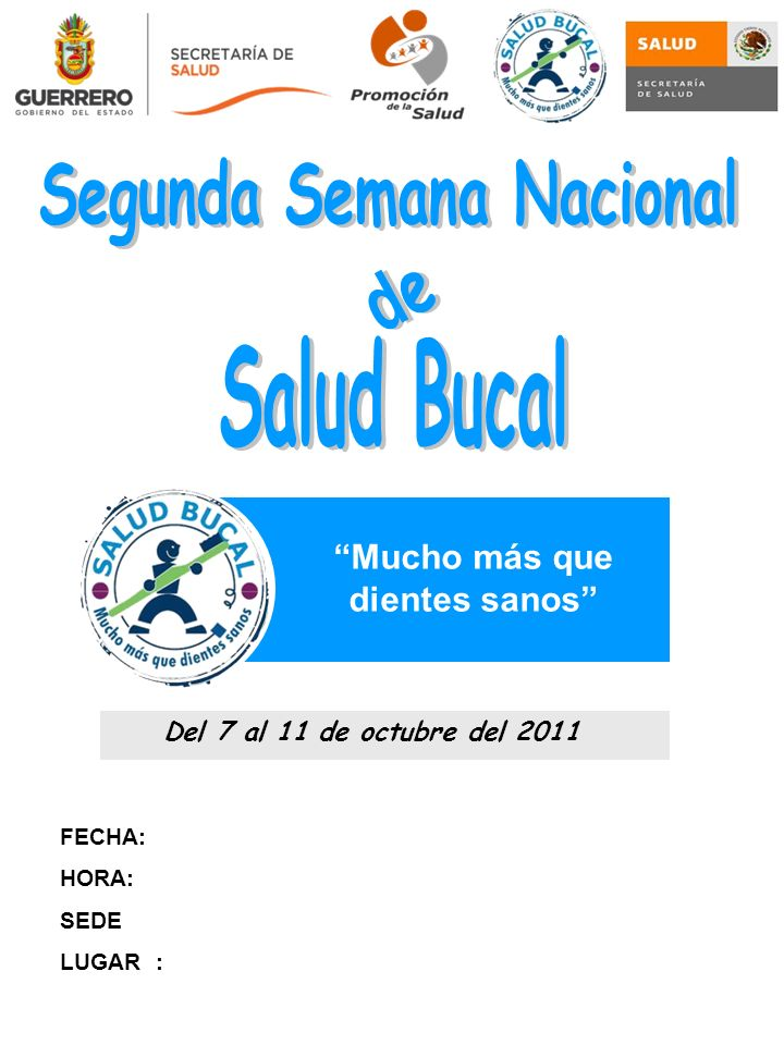 FECHA: HORA: SEDE LUGAR : Mucho más que dientes sanos Del 7 al 11 de octubre del 2011
