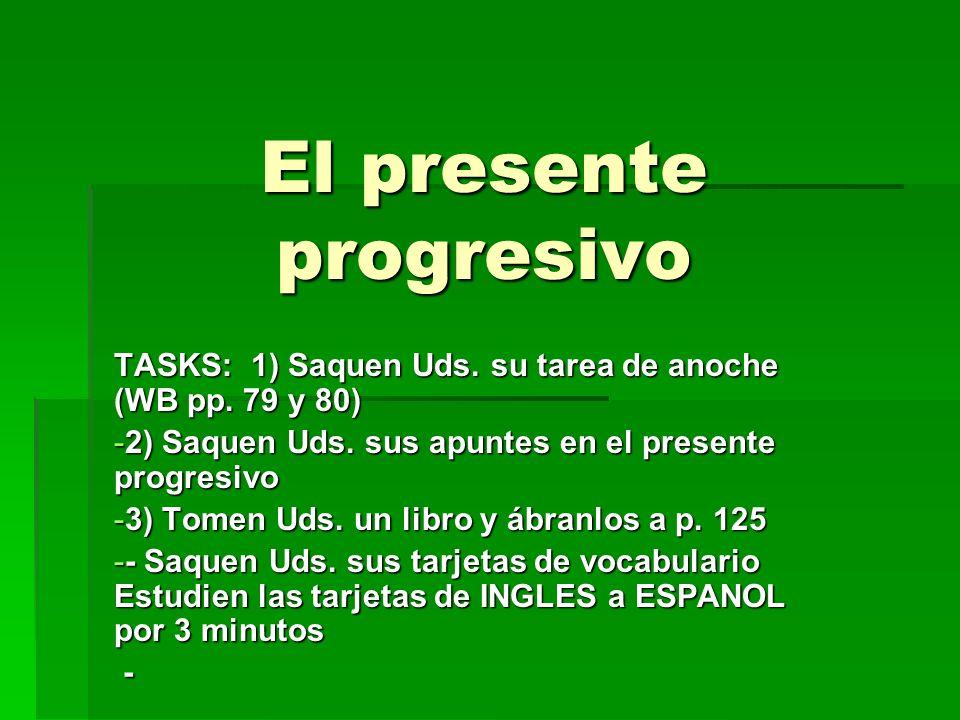 El presente progresivo TASKS: 1) Saquen Uds. su tarea de anoche (WB pp. 79 y 80) -2) Saquen Uds. sus apuntes en el presente progresivo -3) Tomen Uds.