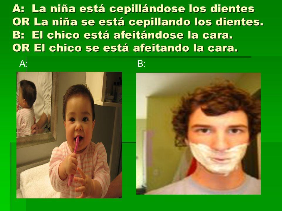 A: La niña está cepillándose los dientes OR La niña se está cepillando los dientes. B: El chico está afeitándose la cara. OR El chico se está afeitand