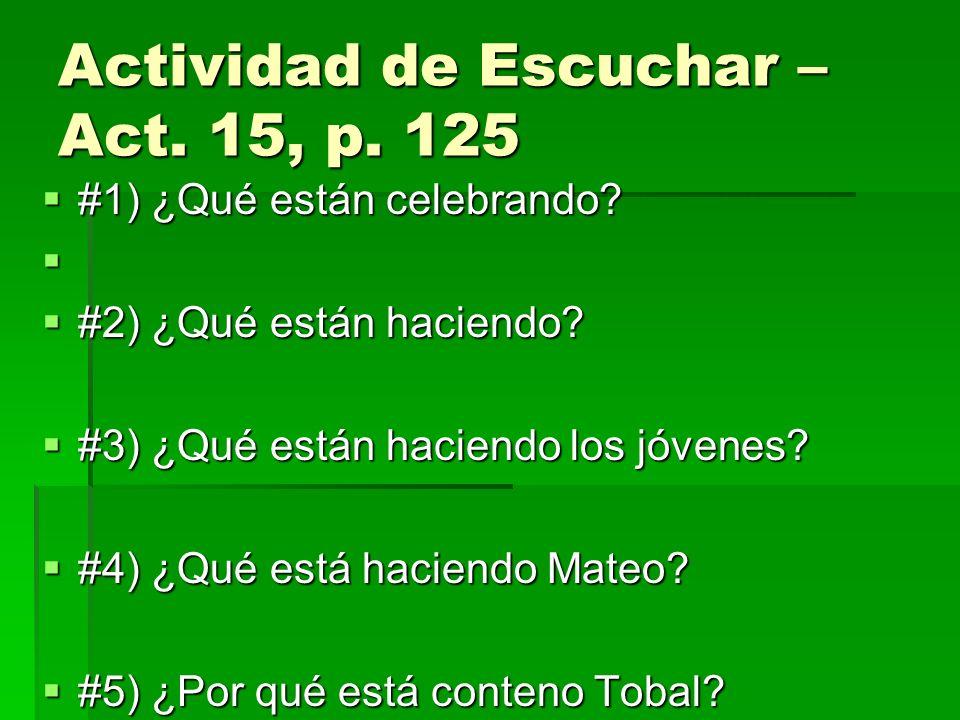 Actividad de Escuchar – Act. 15, p. 125 #1) ¿Qué están celebrando? #1) ¿Qué están celebrando? #2) ¿Qué están haciendo? #2) ¿Qué están haciendo? #3) ¿Q