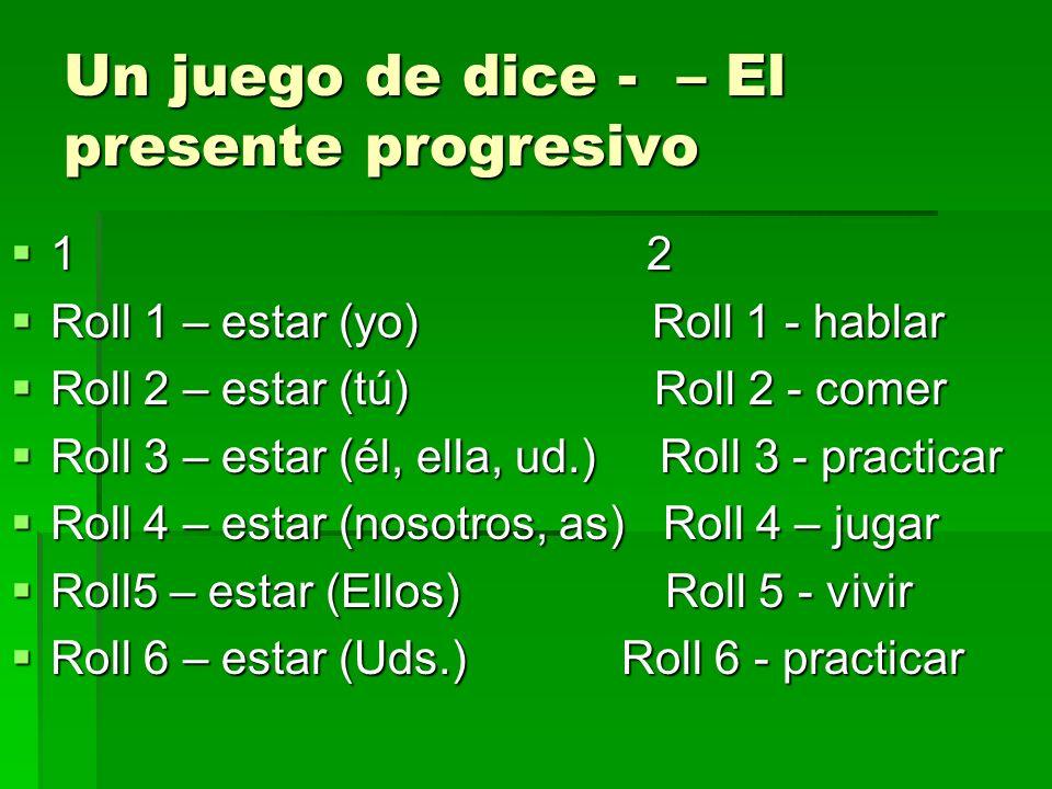 Un juego de dice - – El presente progresivo 1 2 1 2 Roll 1 – estar (yo) Roll 1 - hablar Roll 1 – estar (yo) Roll 1 - hablar Roll 2 – estar (tú) Roll 2