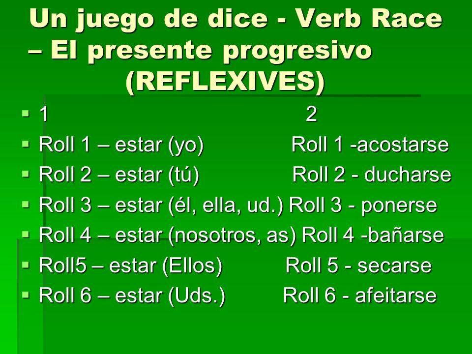 Un juego de dice - Verb Race – El presente progresivo (REFLEXIVES) 1 2 1 2 Roll 1 – estar (yo) Roll 1 -acostarse Roll 1 – estar (yo) Roll 1 -acostarse