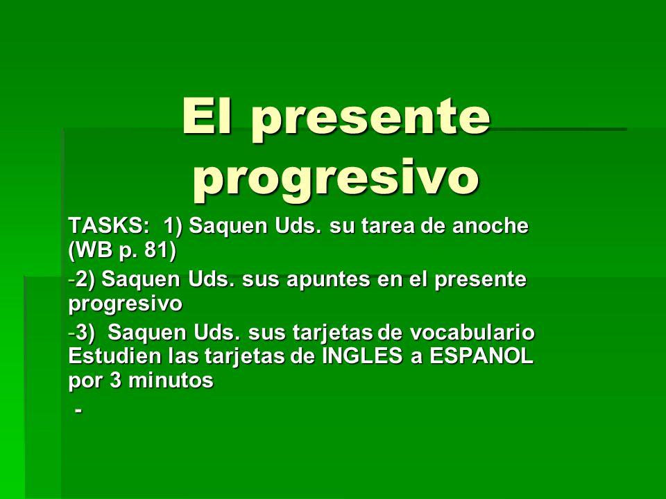 El presente progresivo TASKS: 1) Saquen Uds. su tarea de anoche (WB p. 81) -2) Saquen Uds. sus apuntes en el presente progresivo -3) Saquen Uds. sus t