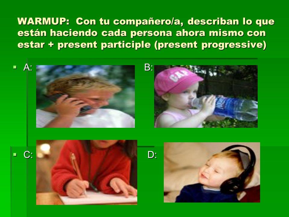 WARMUP: Con tu compañero/a, describan lo que están haciendo cada persona ahora mismo con estar + present participle (present progressive) A: B: A: B: