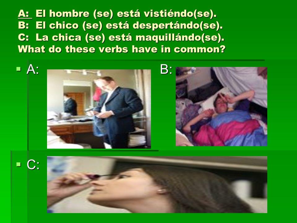 A: El hombre (se) está vistiéndo(se). B: El chico (se) está despertándo(se). C: La chica (se) está maquillándo(se). What do these verbs have in common