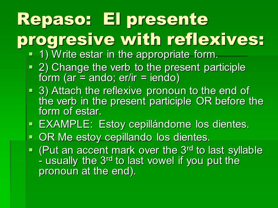 Repaso: El presente progresive with reflexives: 1) Write estar in the appropriate form. 1) Write estar in the appropriate form. 2) Change the verb to
