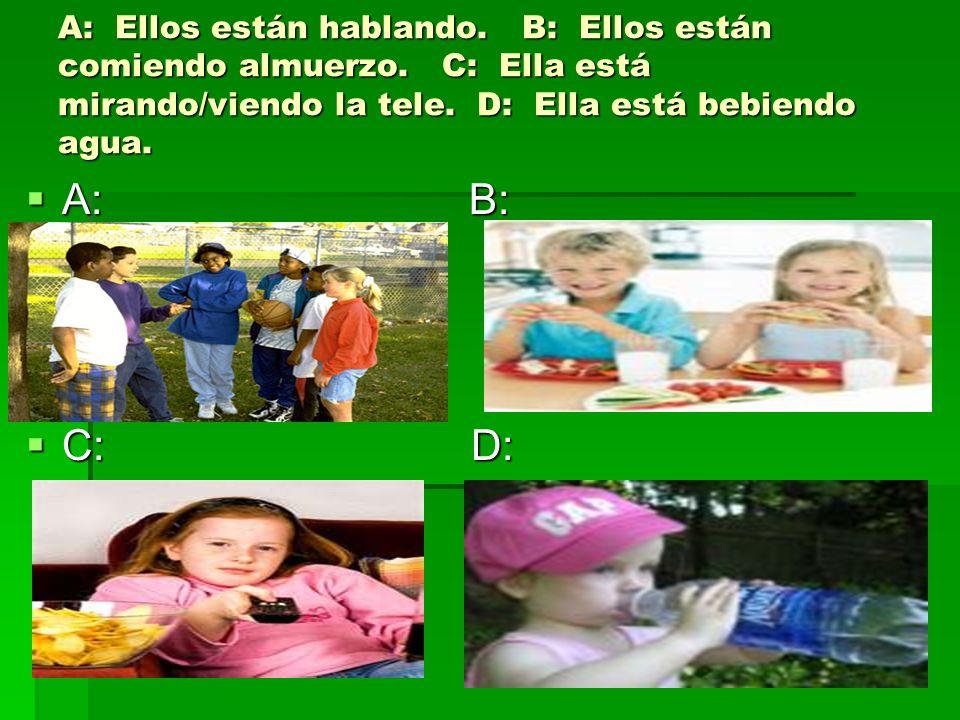 A: Ellos están hablando. B: Ellos están comiendo almuerzo. C: Ella está mirando/viendo la tele. D: Ella está bebiendo agua. A: B: A: B: C: D: C: D: