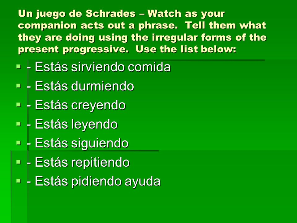 Un juego de Schrades – Watch as your companion acts out a phrase. Tell them what they are doing using the irregular forms of the present progressive.