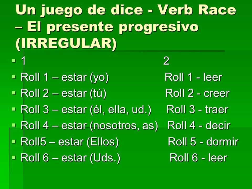 Un juego de dice - Verb Race – El presente progresivo (IRREGULAR) 1 2 1 2 Roll 1 – estar (yo) Roll 1 - leer Roll 1 – estar (yo) Roll 1 - leer Roll 2 –