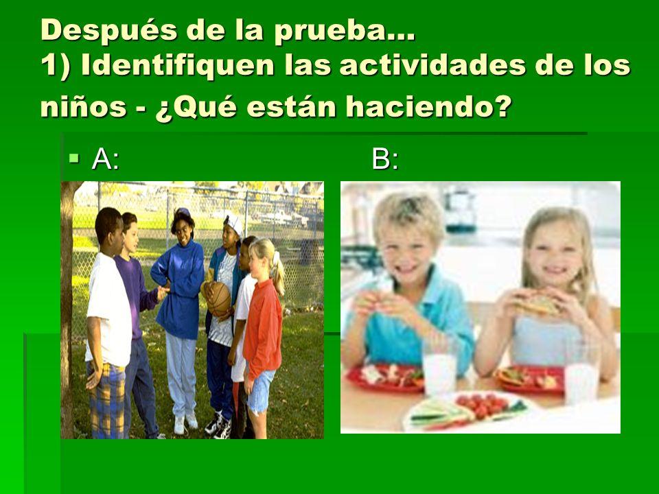 Después de la prueba… 1) Identifiquen las actividades de los niños - ¿Qué están haciendo? A: B: A: B: