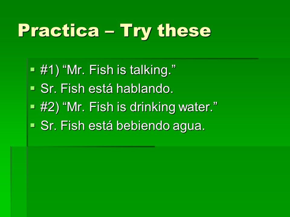 Practica – Try these #1) Mr. Fish is talking. #1) Mr. Fish is talking. Sr. Fish está hablando. Sr. Fish está hablando. #2) Mr. Fish is drinking water.