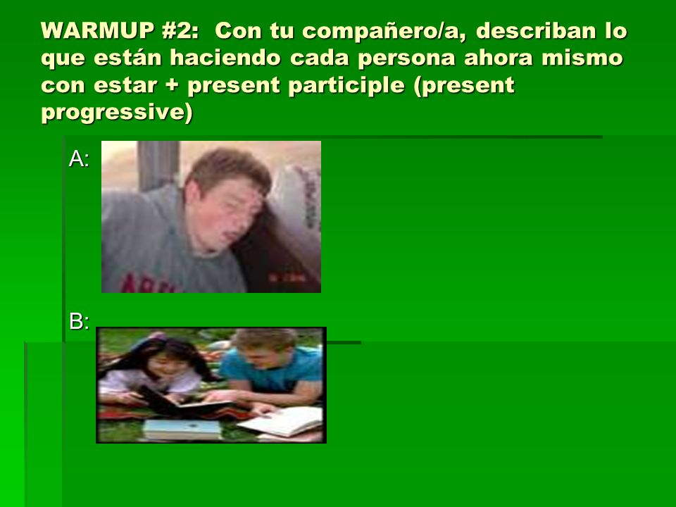 WARMUP #2: Con tu compañero/a, describan lo que están haciendo cada persona ahora mismo con estar + present participle (present progressive) A:B: