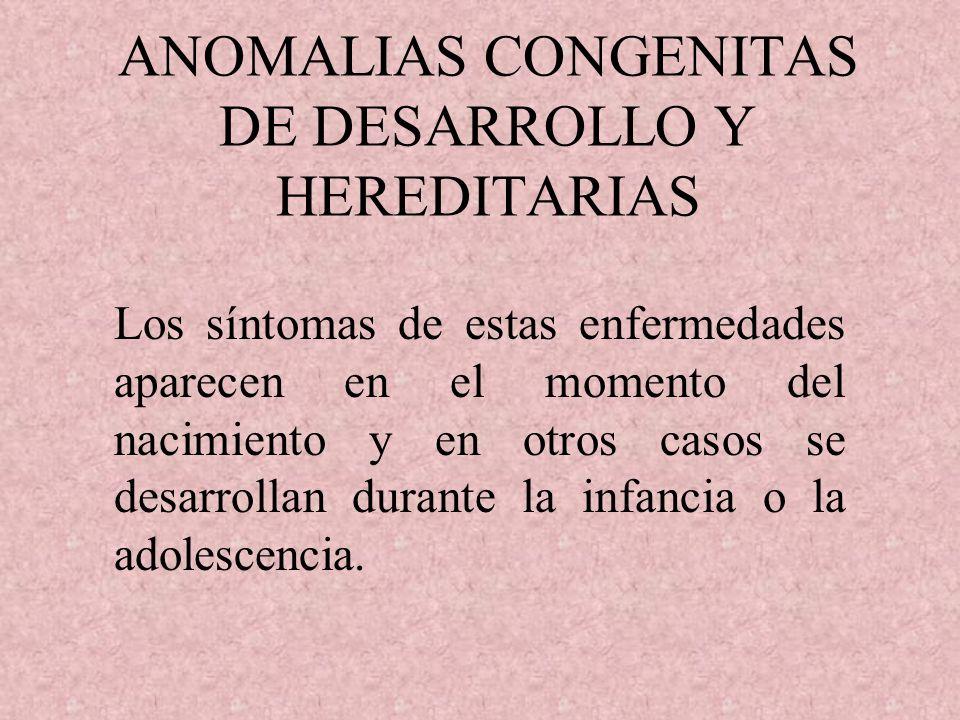 ANOMALIAS CONGENITAS DE DESARROLLO Y HEREDITARIAS Los síntomas de estas enfermedades aparecen en el momento del nacimiento y en otros casos se desarrollan durante la infancia o la adolescencia.