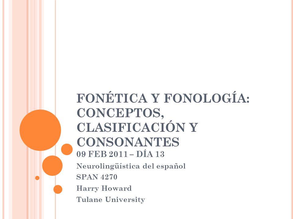 FONÉTICA Y FONOLOGÍA: CONCEPTOS, CLASIFICACIÓN Y CONSONANTES 09 FEB 2011 – DÍA 13 Neurolingüística del español SPAN 4270 Harry Howard Tulane Universit