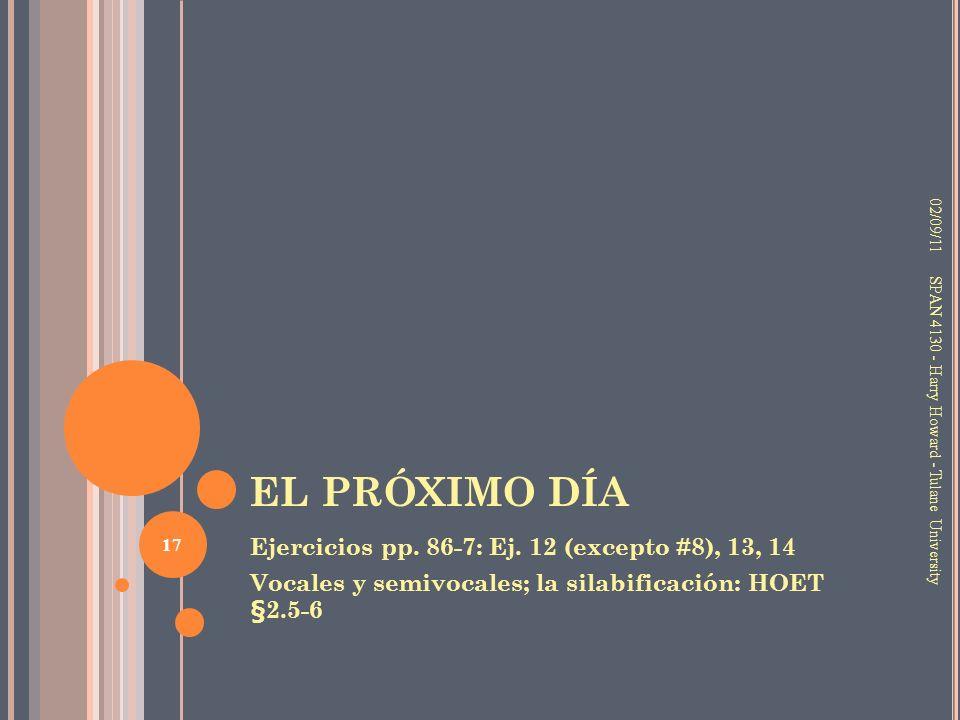 EL PRÓXIMO DÍA Ejercicios pp. 86-7: Ej. 12 (excepto #8), 13, 14 Vocales y semivocales; la silabificación: HOET §2.5-6 02/09/11 17 SPAN 4130 - Harry Ho