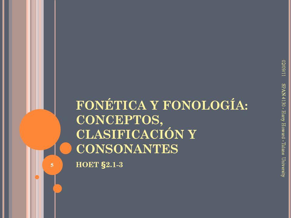 FONÉTICA Y FONOLOGÍA: CONCEPTOS, CLASIFICACIÓN Y CONSONANTES HOET §2.1-3 02/09/11 5 SPAN 4130 - Harry Howard - Tulane University