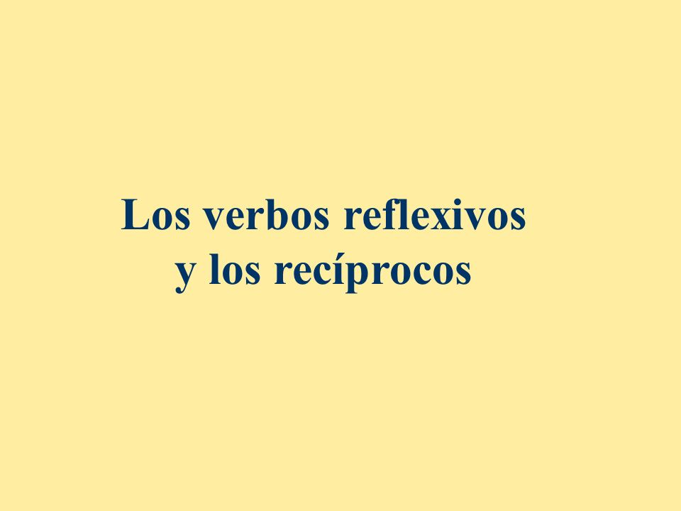 Los verbos recíprocos Aunque parecen verbos reflexivos, el significado es que dos o más personas dirigen la acción hacia el otro sujeto.