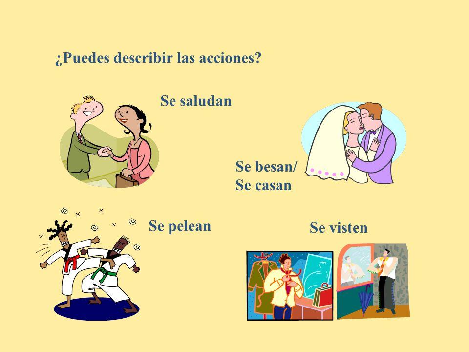 ¿Puedes describir las acciones? Se saludan Se besan/ Se casan Se visten Se pelean